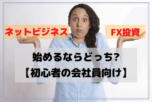 【初心者の会社員向け】ネットビジネスとFX投資、始めるならどっち?