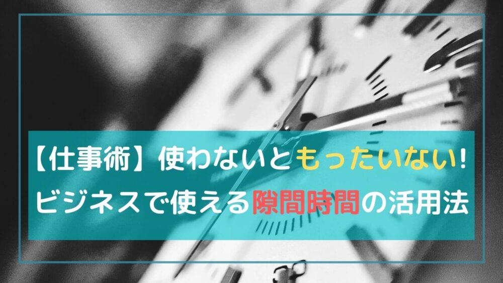 【仕事の効率UP】使わないともったいない!!隙間時間の活用法と具体例
