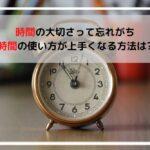 時間の大切さって忘れがち、時間の使い方が上手くなる方法は?
